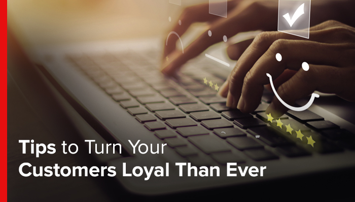 Tips to Turn Your Customers Loyal Than Ever