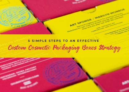 5 Simple Steps to an Effective Custom Cosmetic Packaging Boxes Strategy